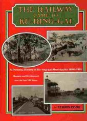 The Railway Came to Ku-Ring-Gai. A Pictorial History of Ku-Ring-Gai Municipalty 1890 - 1991