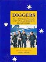 Diggers: The Australian Army, Navy and Air Force in Eleven Wars From 1860 to 1994