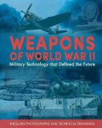 Weapons of World War II : Military Technology That Defined the Future