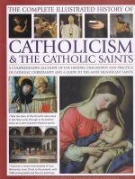 The Complete Illustrated History of Catholicism & The Catholic Saints