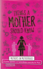 Things a Mother Should Know : Mothers on Motherhood : Priceless Quotes and Anecdotes Especially for Mum