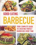 Good Eating Barbecue Your Complete Guide To Creating Perfect Barbecues Every Time