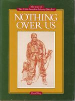 Nothing Over Us. The Story of the 2/6th Australian Infantry Battalion