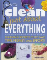 How to clean just about everything : cleaning secrets that save time, money and effort!