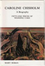 Caroline Chisholm A Biography. Fifty-One Pieces of Wedding Cake
