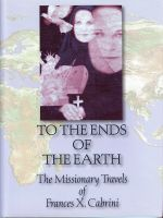 To The Ends of the Earth The missionary Travels of Frances X. Cabrini