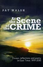 At the Scene of the Crime, Essays, reflection and poetry on East Timor, 1999-2010
