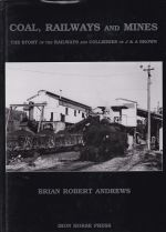 Coal, Railways and Mines; The Story of the Railways and Collieries of J. & A. Brown